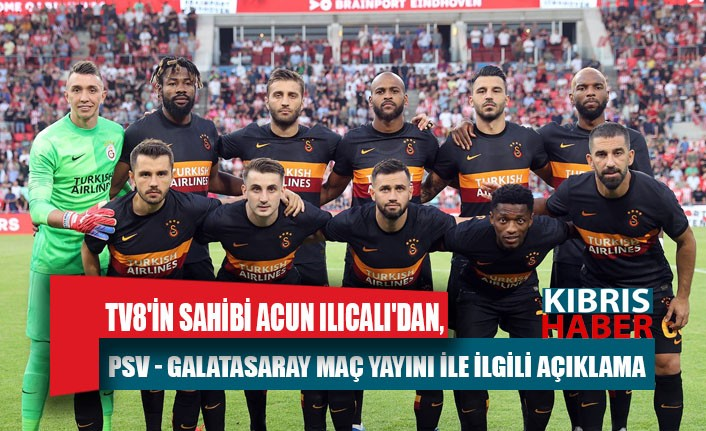 TV8'in sahibi Acun Ilıcalı'dan, PSV - Galatasaray maç yayını ile ilgili açıklama