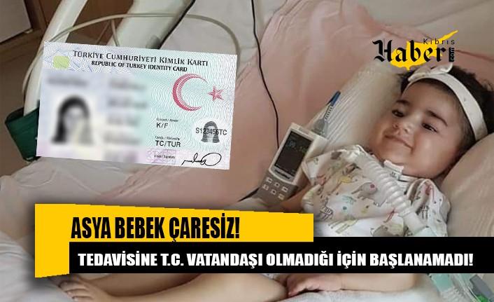 Asya bebeğin tedavisine Türkiye vatandaşı olmadığı için başlanamadı!