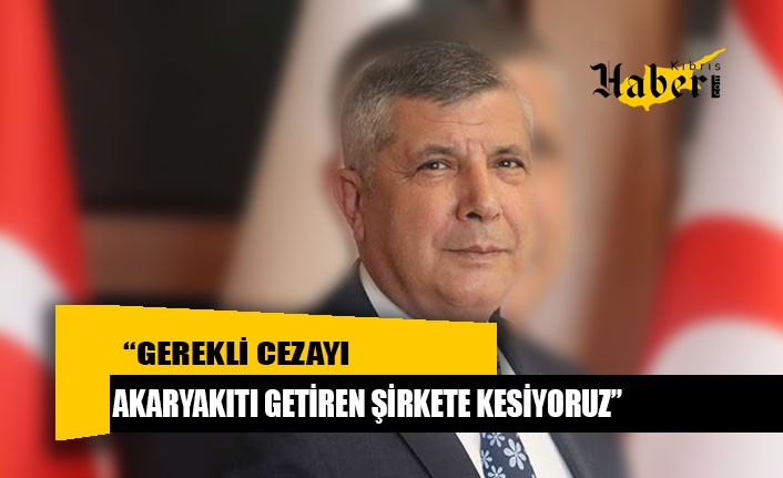 """""""Gerekli cezayı akaryakıtı getiren şirkete kesiyoruz"""""""