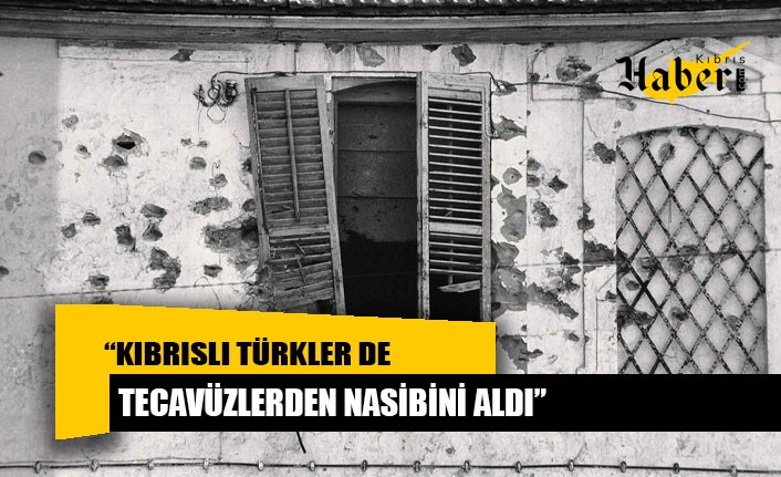 """""""Kıbrıslı Türkler de tecavüzlerden nasibini aldı"""""""