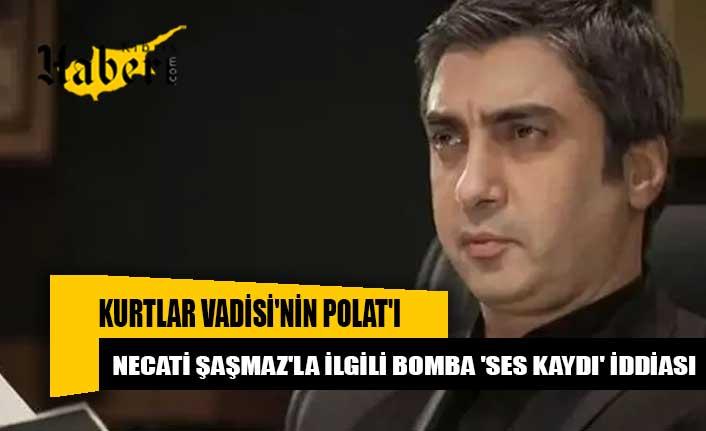 Kurtlar Vadisi'nin Polat'ı Necati Şaşmaz'la ilgili bomba 'ses kaydı' iddiası: Maalesef ben seçilmiş kişiyim