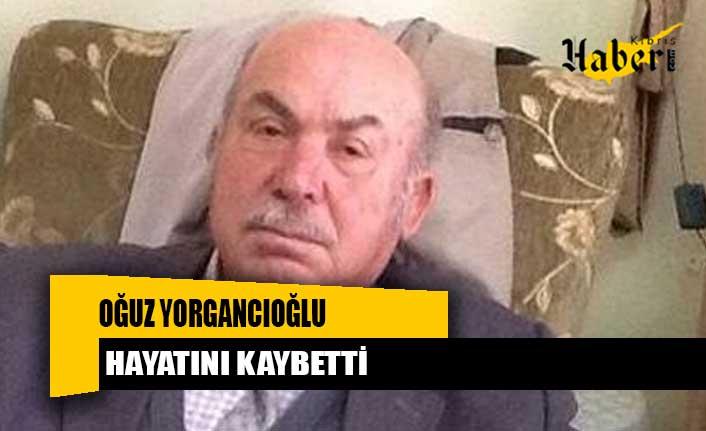 Oğuz Yorgancıoğlu hayata gözlerini yumdu