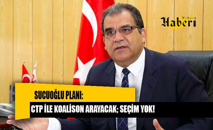 SUCUOĞLU PLANI: CTP İLE KOALİSON ARAYACAK; SEÇİM YOK!