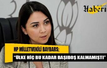 """HP Milletvekili Baybars: """"Ülke hiç bu kadar başıboş kalmamıştı"""""""