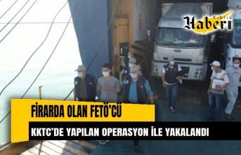 Firarda olan FETÖ'cü KKTC'de yapılan operasyon ile yakalandı