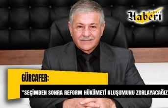 Gürcafer: Seçimden sonra reform hükümeti oluşumunu zorlayacağız