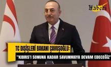 TC Dışişleri Bakanı Çavuşoğlu: ''Kıbrıs'ı sonuna kadar savunmaya devam edeceğiz''