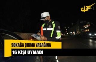 16 kişi sokağa çıkma yasağını ihlal etti