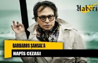 Barbaros Şansal 3 ay 22 gün hapis cezasına çarptırıldı