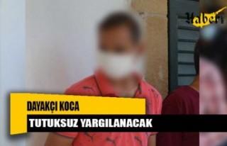 Dayakçı koca tutuksuz yargılanacak