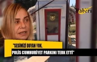 """""""Sesimizi duyan yok, polis Cumhuriyet Parkını..."""