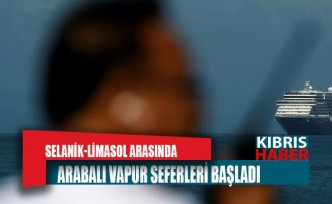 SELANİK-LİMASOL ARASINDA ARABALI VAPUR SEFERLERİ BAŞLADI