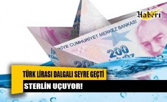 Türk Lirası dalgalı seyre geçti. STERLİN UÇUYOR!