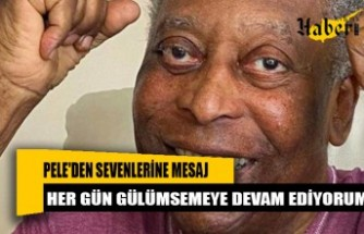 Pele'den sevenlerine mesaj: Her gün gülümsemeye devam ediyorum