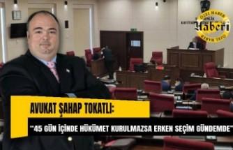 """Avukat Şahap Tokatlı: """"45 gün içinde hükümet kurulmazsa erken seçim gündemde"""""""