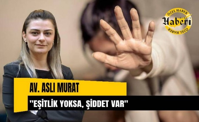 """Av. Aslı Murat, """"Eşitlik yoksa, şiddet var"""""""