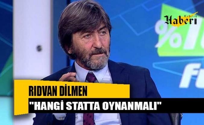 """Rıdvan Dilmen'den TFF'ye """"Maçın yeri değişsin"""" çağrısı: Siz seçin"""