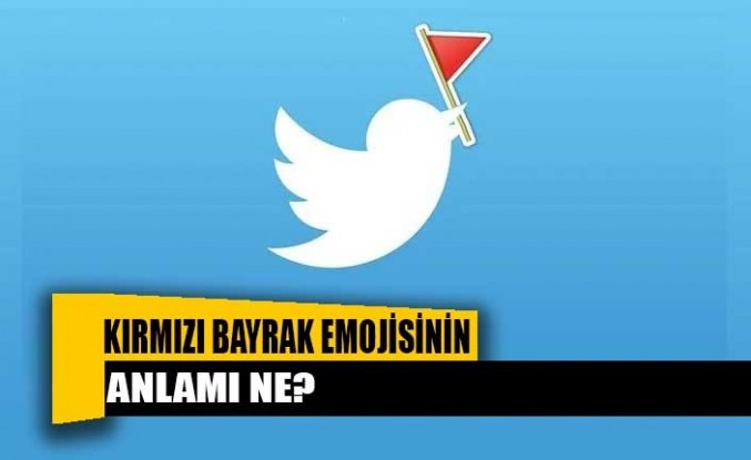 Twitter'da son günlerde sıklıkla kullanılan kırmızı bayrak emojisinin anlamı ne?